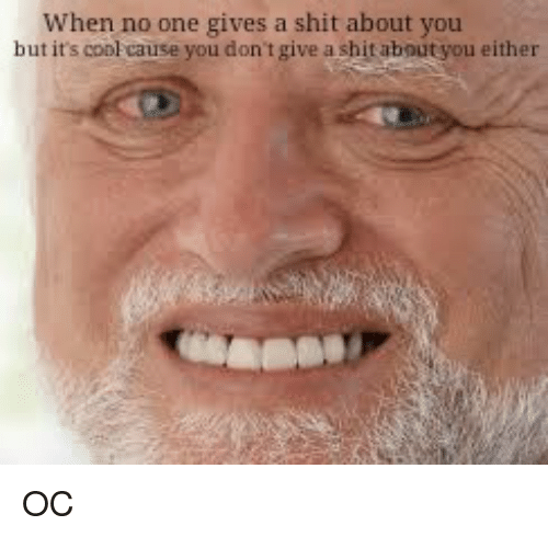 Gives A Shit: When no one gives a shit about you  but it's conl cause you don't give a shit about you either OC