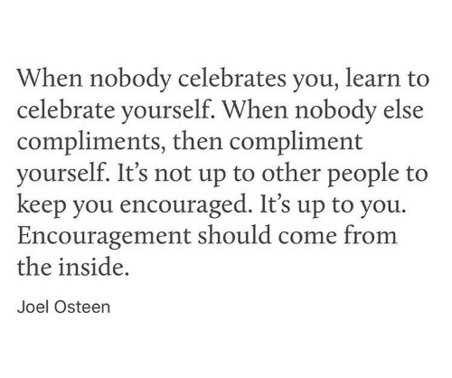 encouraged: When nobody celebrates you, learn to  celebrate yourself. When nobody else  compliments, then compliment  yourself. It's not up to other people to  keep you encouraged. It's up to you.  Encouragement should come from  the inside,  Joel Osteen