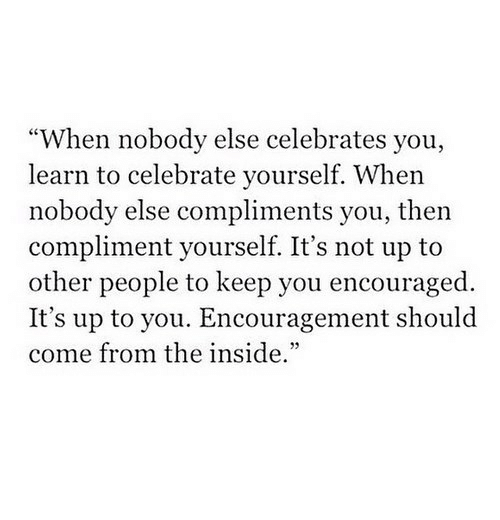 "You, Inside, and People: ""When nobody else celebrates you,  learn to celebrate yourself. When  nobody else compliments you, then  compliment yourself. It's not up to  other people to keep you encouraged.  It's up to you. Encouragement should  come from the inside."""
