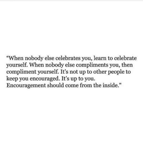 "encouraged: ""When nobody else celebrates you, learn to celebrate  yourself. When nobody else compliments you, then  compliment yourself. It's not up to other people t  keep you encouraged. It's up to you.  Encouragement should come from the inside."""