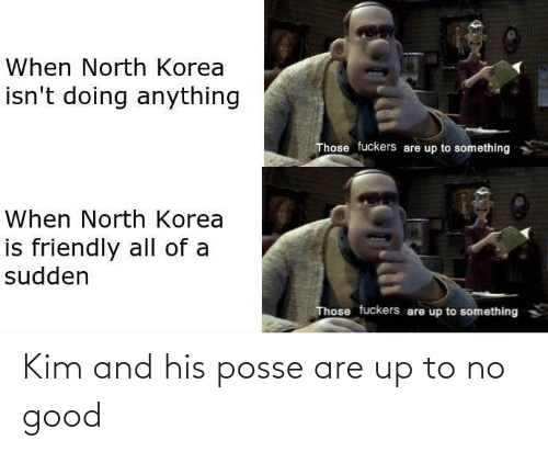 North Korea, Reddit, and Good: When North Korea  isn't doing anything  Those fuckers are up to something  When North Korea  is friendly all of a  sudden  Those fuckers are up to something Kim and his posse are up to no good