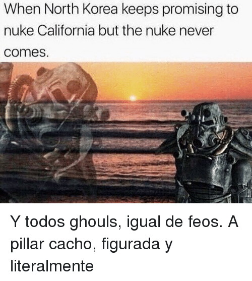 pillar: When North Korea keeps promising to  nuke California but the nuke never  comes <p>Y todos ghouls, igual de feos. A pillar cacho, figurada y literalmente</p>