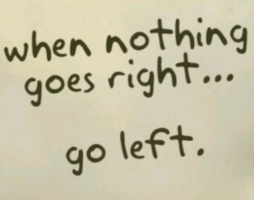 Right, Nothing, and When: when nothing  goes right.  go lef+.