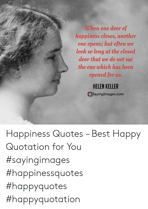 Helen Keller: When one door of  happiness cleses, ancther  one opens; but often we  leck so long at the clesed  door that we do not see  the one which has been  cpened for us.  HELEN KELLER  SayingImages.com Happiness Quotes – Best Happy Quotation for You #sayingimages #happinessquotes #happyquotes #happyquotation