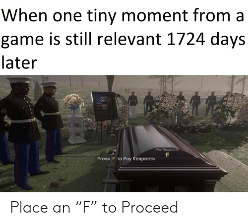 """Still Relevant: When one tiny moment from a  game is still relevant 1724 days  later  Pay Respects  Press F to Pay RespectsS Place an """"F"""" to Proceed"""