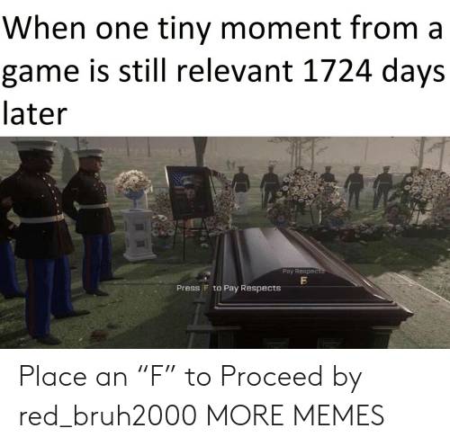 """Still Relevant: When one tiny moment from a  game is still relevant 1724 days  later  Pay Respects  Press F to Pay RespectsS Place an """"F"""" to Proceed by red_bruh2000 MORE MEMES"""