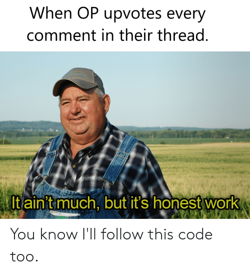Work, Dank Memes, and Code: When OP upvotes every  comment in their thread  It ain't much, but it's honest work You know I'll follow this code too.