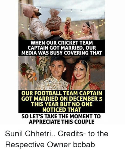 football team: WHEN OUR CRICKET TEAM  CAPTAIN GOT MARRIED, OUR  MEDIA WAS BUSY COVERING THAT  OUR FOOTBALL TEAM CAPTAIN  GOT MARRIED ON DECEMBER 5  THIS YEAR BUT NO ONE  NOTICED THAT  SO LET'S TAKE THE MOMENT TO  APPRECIATE THIS COUPLE Sunil Chhetri.. Credits- to the Respective Owner bcbab