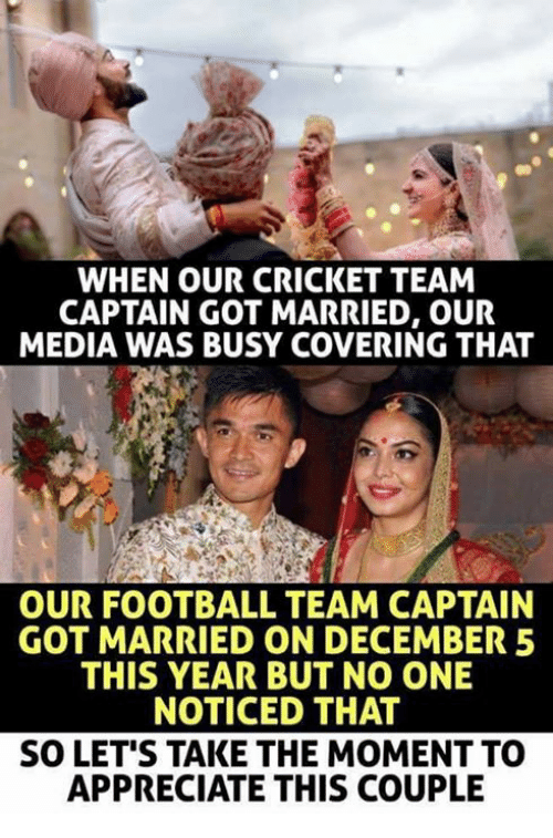 football team: WHEN OUR CRICKET TEAM  CAPTAIN GOT MARRIED, OUR  MEDIA WAS BUSY COVERING THAT  OUR FOOTBALL TEAM CAPTAIN  GOT MARRIED ON DECEMBER 5  THIS YEAR BUT NO ONE  NOTICED THAT  SO LET'S TAKE THE MOMENT TO  APPRECIATE THIS COUPLIE