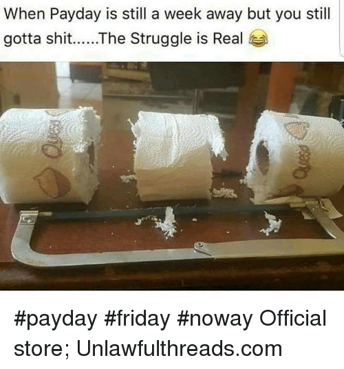 Friday, Memes, and Shit: When Payday is still a week away but you still  gotta shit...The Struggle is Real #payday #friday #noway Official store; Unlawfulthreads.com