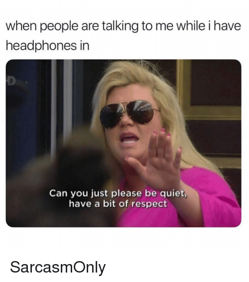Funny, Memes, and Respect: when people are talking to me while i have  headphones in  Can you just please be quiet  have a bit of respect SarcasmOnly