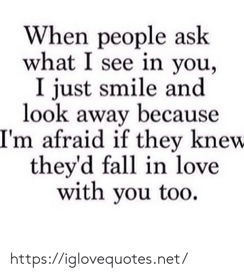 Fall, Love, and Smile: When people ask  what I see in you,  I just smile and  look away because  I'm afraid if they knew  they'd fall in love  with you too. https://iglovequotes.net/