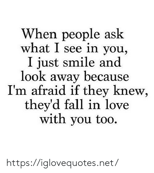 im afraid: When people ask  what I see in you,  I just smile and  look away because  I'm afraid if they knew,  they'd fall in love  with you too. https://iglovequotes.net/