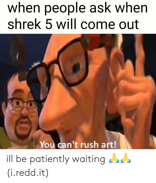 Patiently Waiting: when people ask wher  shrek 5 will come out  You can't rush art! ill be patiently waiting 🙏🙏 (i.redd.it)
