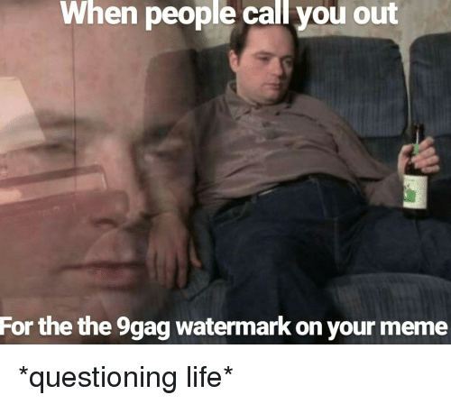 9Gag Watermark: When people call you out  For the the 9gag watermark on your meme