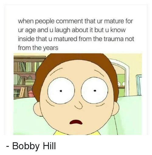 Bobby Hill: when people comment that ur mature for  ur age and u laugh about it but u know  inside that u matured from the trauma not  from the years - Bobby Hill