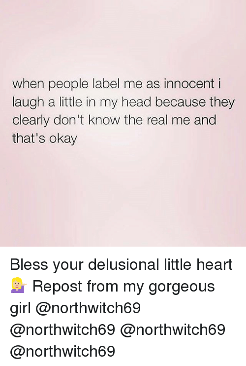 gorgeous girl: when people label me as innocent i  laugh a little in my head because they  clearly don't know the real me and  that's okay Bless your delusional little heart 💁🏼 Repost from my gorgeous girl @northwitch69 @northwitch69 @northwitch69 @northwitch69