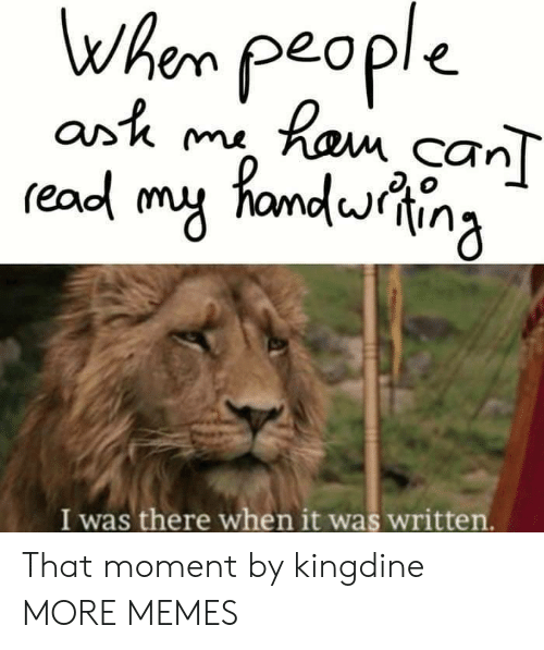 ork: when people  readl my fandina  Or'K m  CTn  I was there when it was written. That moment by kingdine MORE MEMES