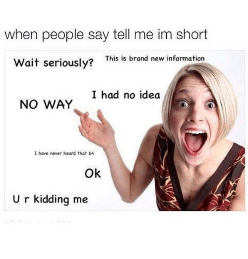 im short: when people say tell me im short  Wait seriously?  This is brand new information  I had no idea  NO WAY  I have never heard that b4  Ok  U r kidding me