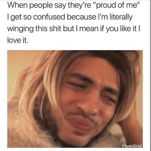 "Confused, Love, and Shit: When people say they're ""proud of me""  Iget so confused because I'm literally  winging this shit but I mean if you like it I  love it.  PhotoGrid"