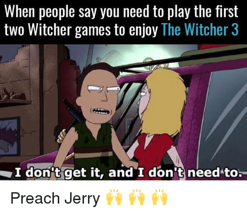 witcher 3: When people say you need to play the first  two Witcher games to enjoy The Witcher 3  I don't get it, and I don t needto Preach Jerry 🙌 🙌 🙌