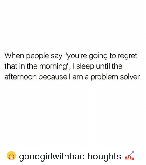 "Regretation: When people say ""you're going to regret  that in the morning', sleep until the  afternoon because I am a problem solver 😁 goodgirlwithbadthoughts 💅🏼"
