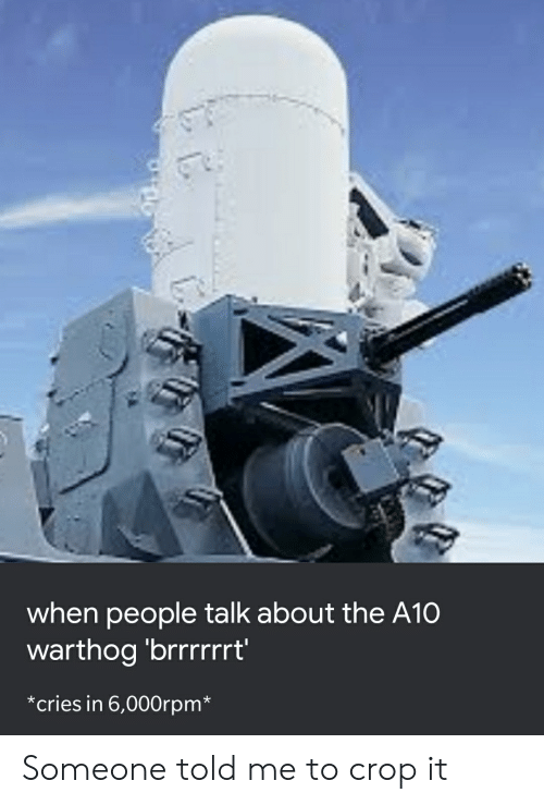 a10 warthog: when people talk about the A10  warthog 'brrrrrrt'  cries in 6,000rpm* Someone told me to crop it