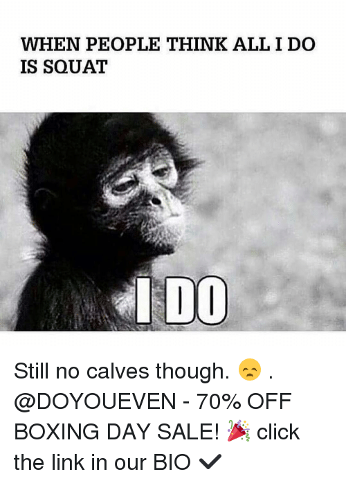 Calv: WHEN PEOPLE THINK ALL I DO  IS SQUAT  I DOO Still no calves though. 😞 . @DOYOUEVEN - 70% OFF BOXING DAY SALE! 🎉 click the link in our BIO ✔️