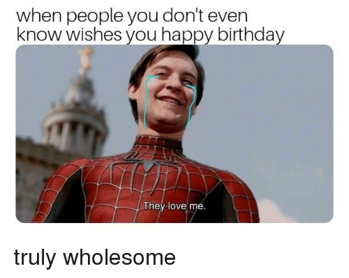 You Dont Even Know: when people you don't even  know wishes you happy birthday  They love me. truly wholesome