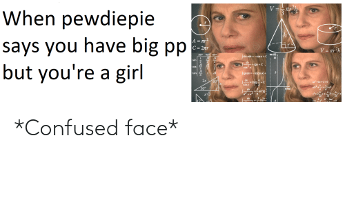 """confused face: When pewdiepie  V=- tr-h  says you have big pp  but you're a girl  A = tr?  Gr  C= 2tr  V = tr²h  30° 45° 60°  tan (8)  (sin xdx =-cos x +C  V3  2  10-  sin  dx  = tgx +C,  cos  cos"""" x  tan  Stgxdx =-Inlcosx+  2x  60°  dx  -= In tg +C  sin x  ax +bx +c =0  30°  dx  e frad  arctg-  xV3  x +2-  dx  45  (x+ *Confused face*"""