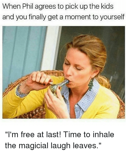 """Inhale The: When Phil agrees to pick up the kids  and you finally get a moment to yourself """"I'm free at last! Time to inhale the magicial laugh leaves."""""""
