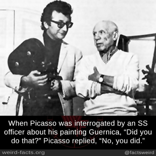 """Picasso: When Picasso was interrogated by an SS  officer about his painting Guernica, """"Did you  do that?"""" Picasso replied, """"No, you did.""""  weird-facts.org  @factsweird"""