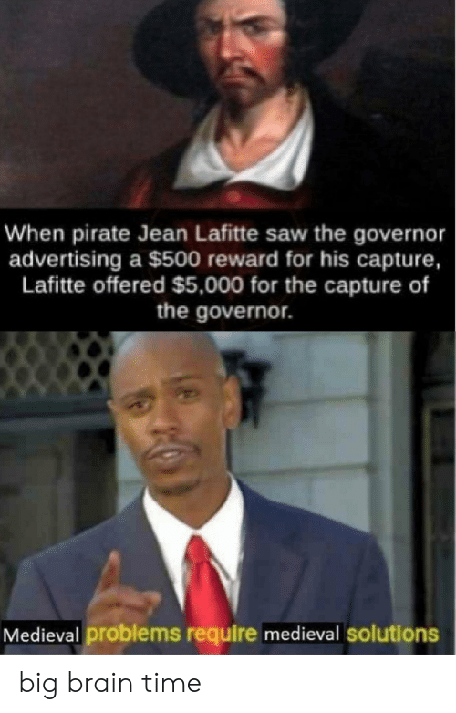 Reddit, Saw, and Brain: When pirate Jean Lafitte saw the governor  advertising a $500 reward for his capture,  Lafitte offered $5,000 for the capture of  the governor  Medieval problems require medieval solutions big brain time