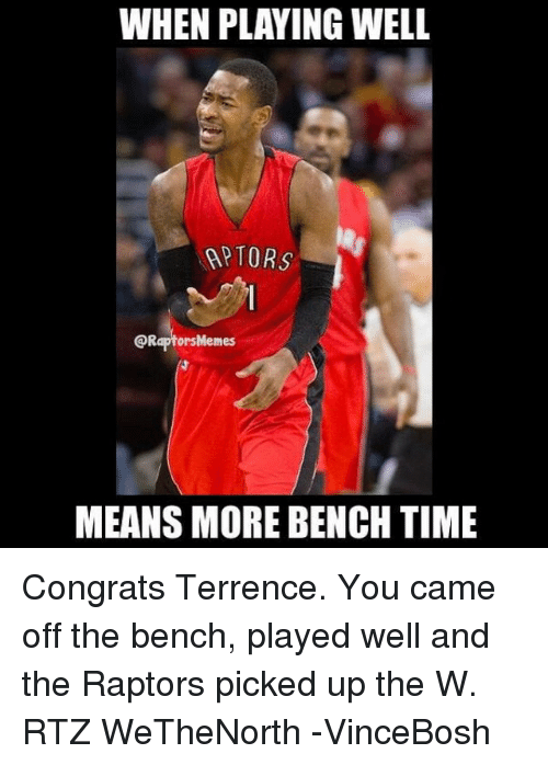 Meme, Memes, and Toronto Raptors: WHEN PLAYING WELL  NAPTORS  @Raptors Memes  MEANS MORE BENCH TIME Congrats Terrence. You came off the bench, played well and the Raptors picked up the W. RTZ WeTheNorth -VinceBosh