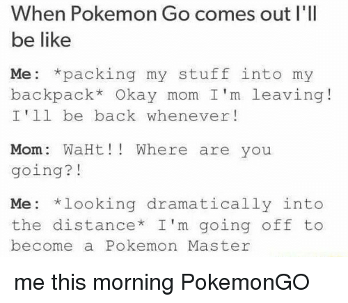Pokemon Master: When Pokemon Go comes out I'll  be like  Me: packing my stuff into my  backpack* Okay mom I'm leaving  I'll be back whenever  Mom WaHt ere are you  going?  Me looking dramatically into  the distance I'm going off to  become a Pokemon Master me this morning PokemonGO