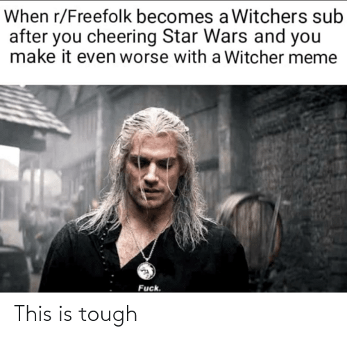 Witchers: When r/Freefolk becomes a Witchers sub  after you cheering Star Wars and you  make it even worse with a Witcher meme  Fuck. This is tough
