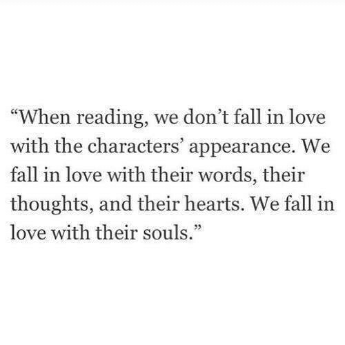 "Fall, Love, and Hearts: ""When reading, we don't fall in love  with the characters' appearance. W  fall in love with their words, their  thoughts, and their hearts. We fall in  love with their souls."""