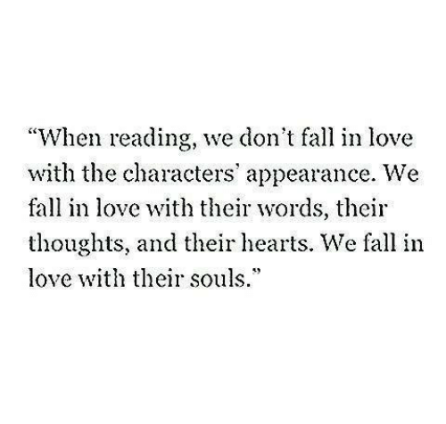 "Fall, Love, and Hearts: ""When reading, we don't fall in love  with the characters' appearance. We  fall in love with their words, their  thoughts, and their hearts. We fall in  love th their souls.*"