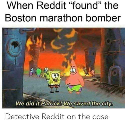 """We Did It Patrick We Saved The City: When Reddit """"found"""" the  Boston marathon bomber  We did it Patrick! We saved the city Detective Reddit on the case"""