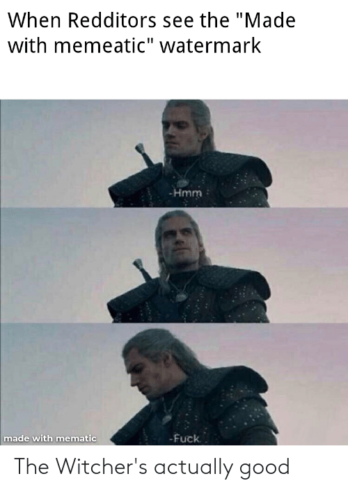 """Witchers: When Redditors see the """"Made  with memeatic"""" watermark  -Hmm  -Fuck.  made with mematic The Witcher's actually good"""