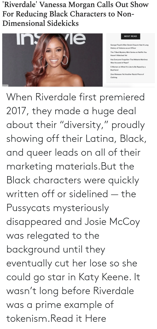 """All Of: When Riverdale first premiered 2017, they made a huge deal about their """"diversity,"""" proudly showing off their Latina, Black, and queer leads on all of their marketing materials.But the Black characters were quickly written off or sidelined — the Pussycats mysteriously disappeared and Josie McCoy was relegated to the background until they eventually cut her lose so she could go star in Katy Keene. It wasn't long before Riverdale was a prime example of tokenism.Read it Here"""