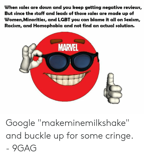 """Makeminemilkshake: When sales are down and you keep getting negative reviews,  But since the staff and leads of those sales are made up of  Women,Minorities, and LGBT you can blame it all on Sexism,  Racism, and Homophobia and not find an actual solution.  MARVEL Google """"makeminemilkshake"""" and buckle up for some cringe. - 9GAG"""