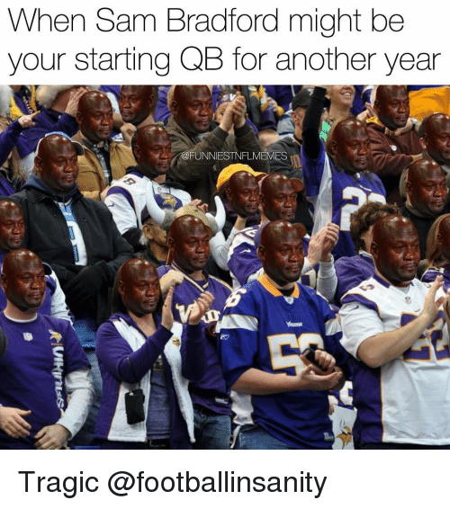Nfl, Sam Bradford, and Funniest: When Sam Bradford might be  your starting QB for another year  @FUNNIEST NFLMEMES Tragic @footballinsanity