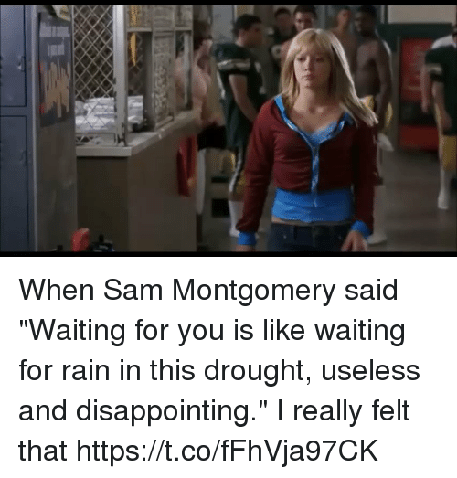 "Rain, Girl Memes, and Waiting...: When Sam Montgomery said ""Waiting for you is like waiting for rain in this drought, useless and disappointing."" I really felt that https://t.co/fFhVja97CK"