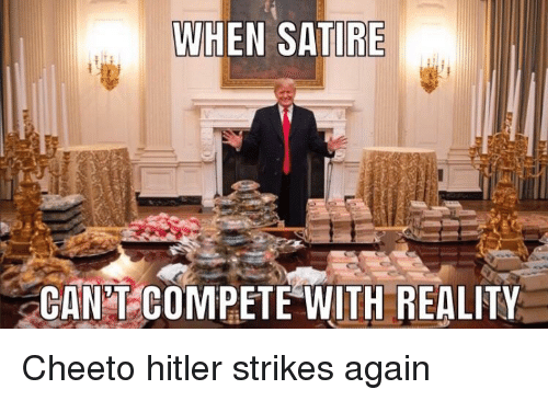 satire: WHEN SATIRE  CAN T COMPETE WITH REALITY Cheeto hitler strikes again