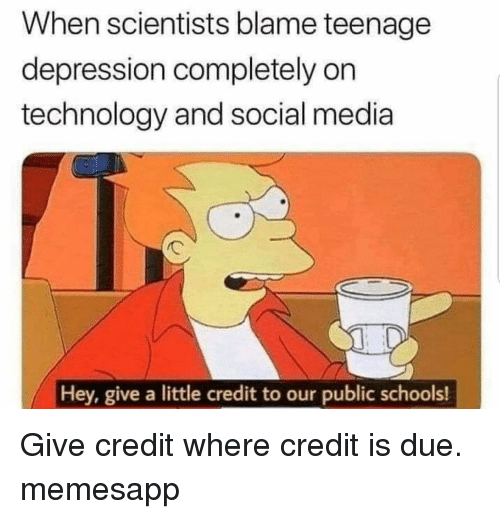 Memes, Social Media, and Depression: When scientists blame teenage  depression completely on  technology and social media  Hey, give a little credit to our public schools! Give credit where credit is due. memesapp