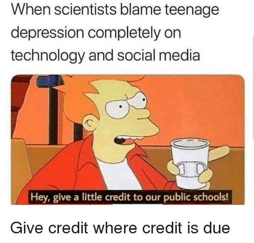 Memes, Social Media, and Depression: When scientists blame teenagee  depression completely on  technology and social media  Hey, give a little credit to our public schools! Give credit where credit is due