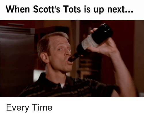 Tots: When Scott's Tots is up next.  .. Every Time