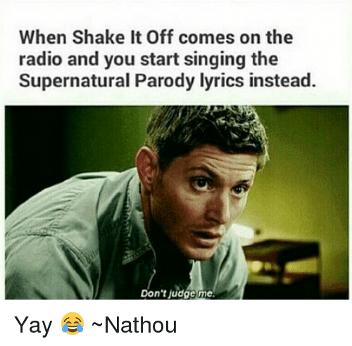 Shake It Off: When Shake It Off comes on the  radio and you start singing the  Supernatural Parody lyrics instead.  Don't judge me. Yay 😂 ~Nathouツ