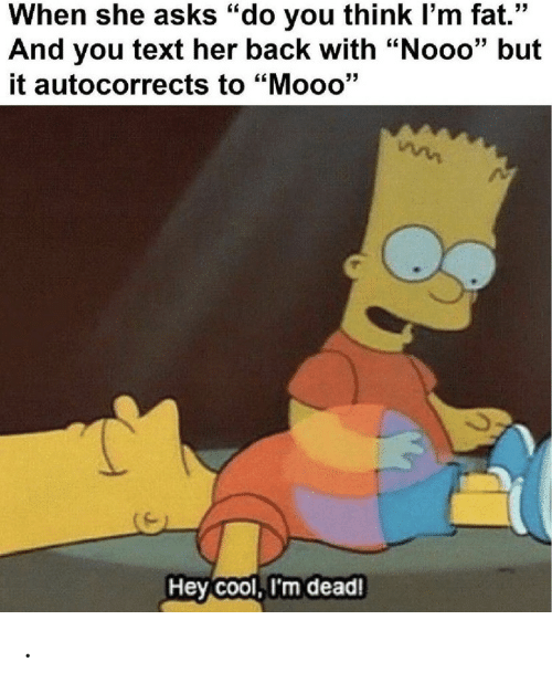 """Cool, Text, and Fat: When she asks """"do you think I'm fat.""""  And you text her back with """"Nooo"""" but  it autocorrects to """"Mooo'""""  Hey Cool, I'm dead! ."""